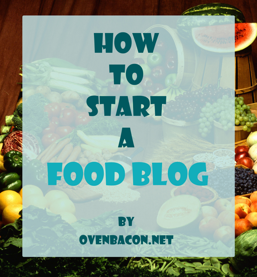 how to start a food blog by ovenbacon